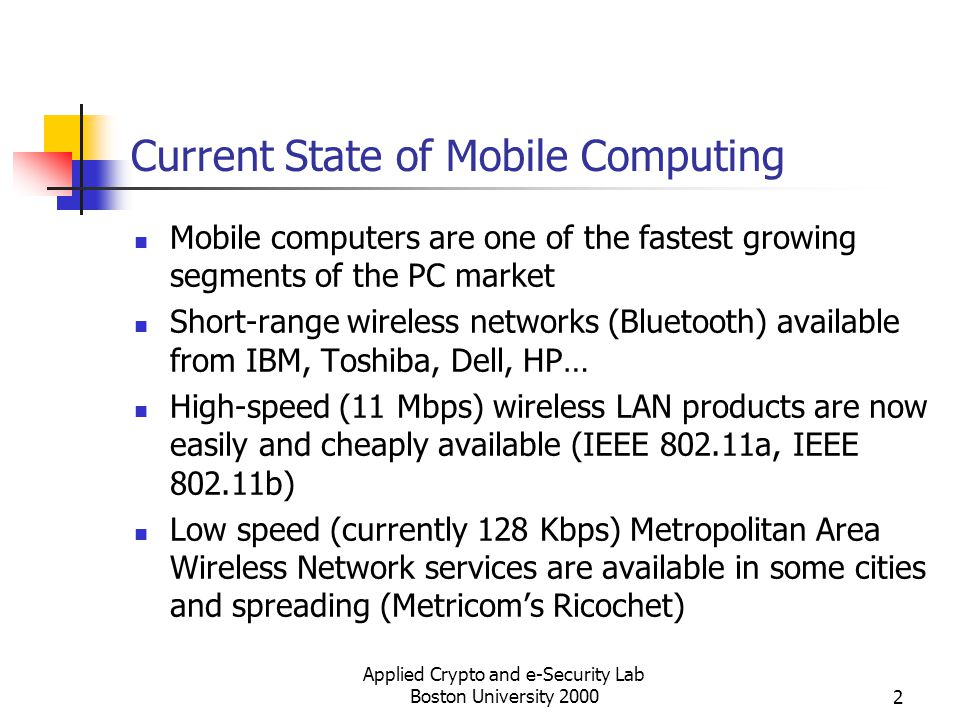 Applied Crypto and e-Security Lab Boston University 20002 Current State of Mobile Computing Mobile computers are one of the fastest growing segments o