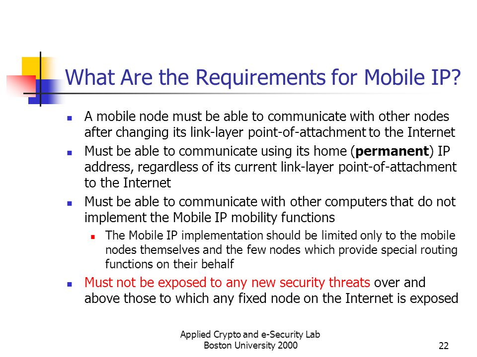 Applied Crypto and e-Security Lab Boston University 200022 What Are the Requirements for Mobile IP? A mobile node must be able to communicate with oth