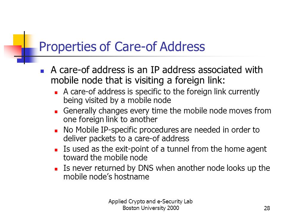 Applied Crypto and e-Security Lab Boston University 200028 Properties of Care-of Address A care-of address is an IP address associated with mobile nod