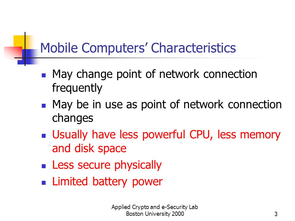 Applied Crypto and e-Security Lab Boston University 20003 Mobile Computers Characteristics May change point of network connection frequently May be in