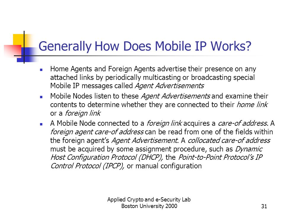 Applied Crypto and e-Security Lab Boston University 200031 Generally How Does Mobile IP Works? Home Agents and Foreign Agents advertise their presence