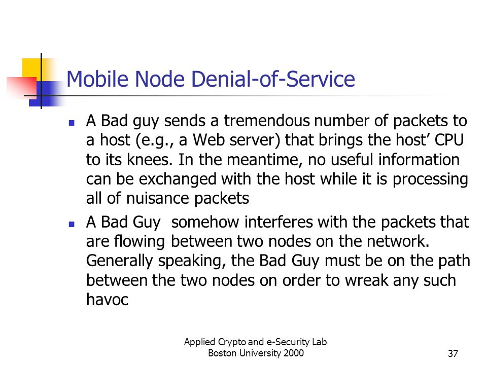 Applied Crypto and e-Security Lab Boston University 200037 Mobile Node Denial-of-Service A Bad guy sends a tremendous number of packets to a host (e.g