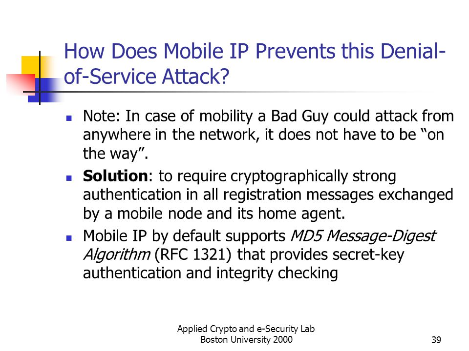 Applied Crypto and e-Security Lab Boston University 200039 How Does Mobile IP Prevents this Denial- of-Service Attack? Note: In case of mobility a Bad