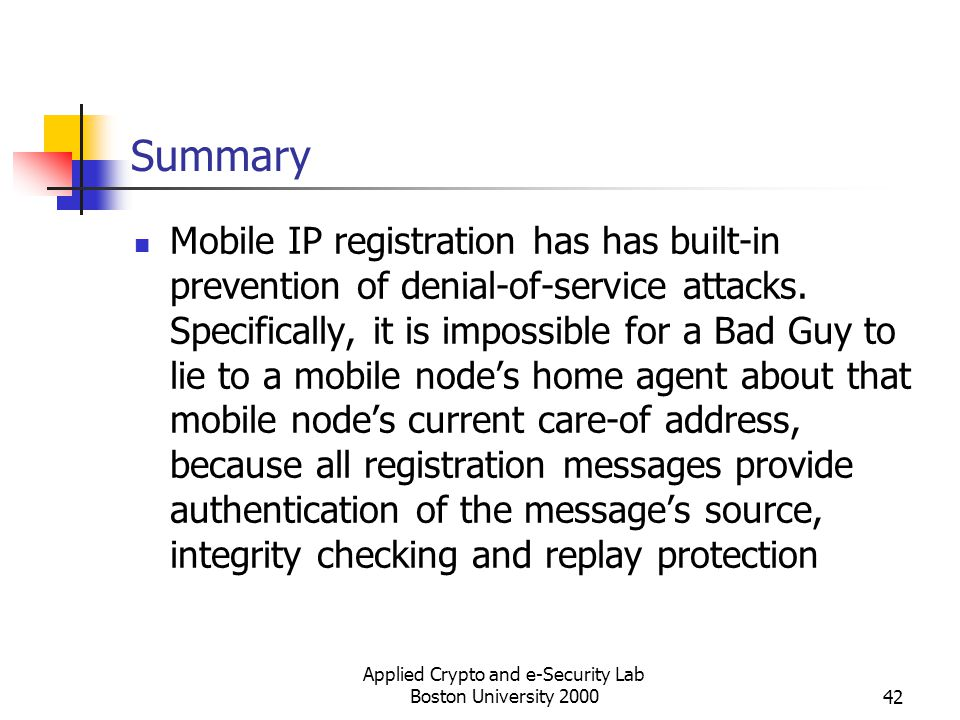 Applied Crypto and e-Security Lab Boston University 200042 Summary Mobile IP registration has has built-in prevention of denial-of-service attacks. Sp
