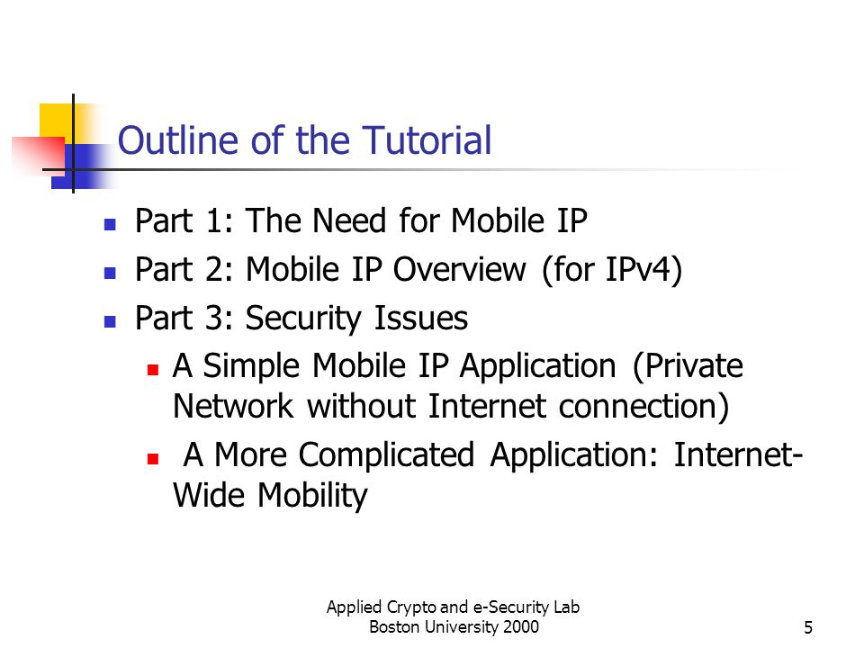 Applied Crypto and e-Security Lab Boston University 20005 Outline of the Tutorial Part 1: The Need for Mobile IP Part 2: Mobile IP Overview (for IPv4)