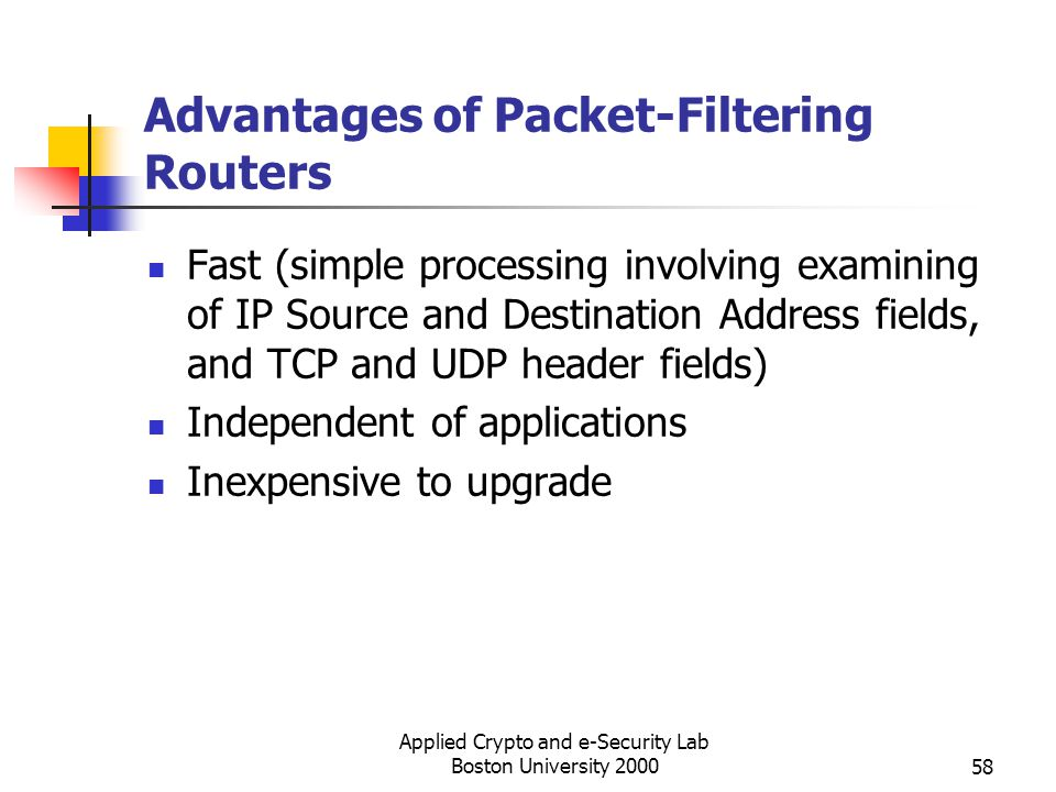Applied Crypto and e-Security Lab Boston University 200058 Advantages of Packet-Filtering Routers Fast (simple processing involving examining of IP So