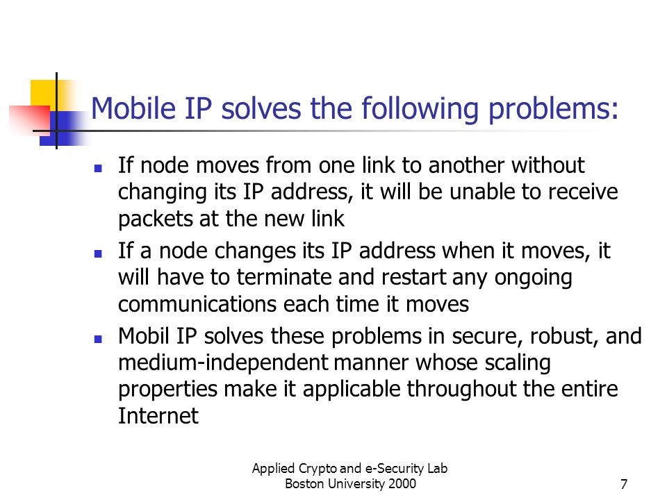 Applied Crypto and e-Security Lab Boston University 20007 Mobile IP solves the following problems: If node moves from one link to another without chan