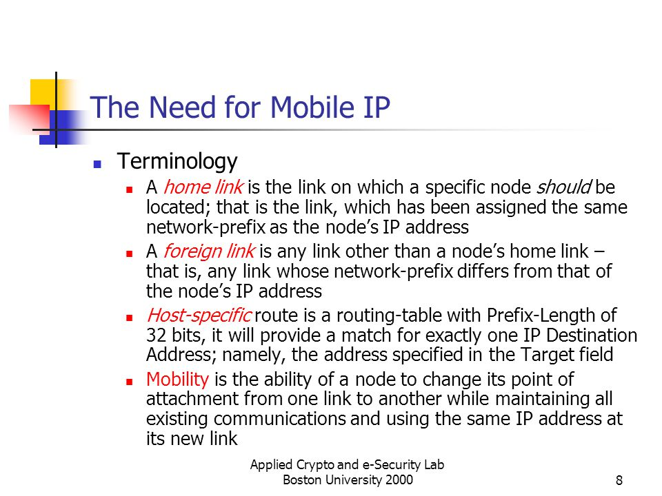 Applied Crypto and e-Security Lab Boston University 20008 The Need for Mobile IP Terminology A home link is the link on which a specific node should b