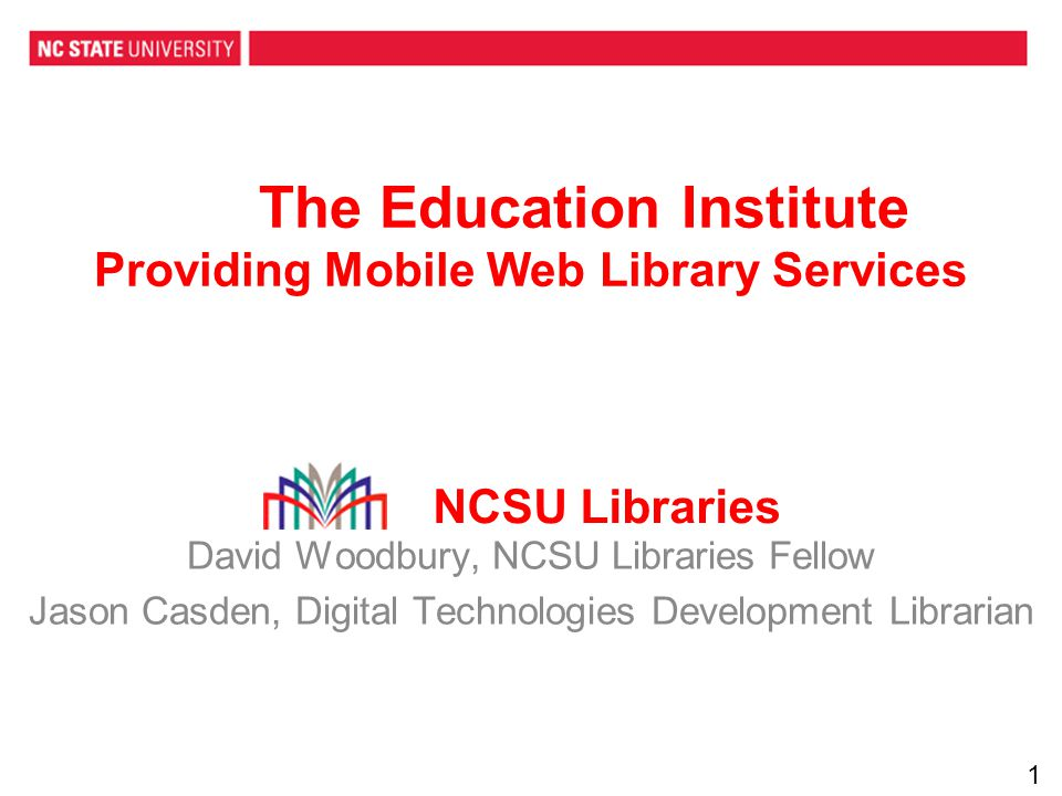 The Education Institute Providing Mobile Web Library Services David Woodbury, NCSU Libraries Fellow Jason Casden, Digital Technologies Development Librarian NCSU Libraries 1