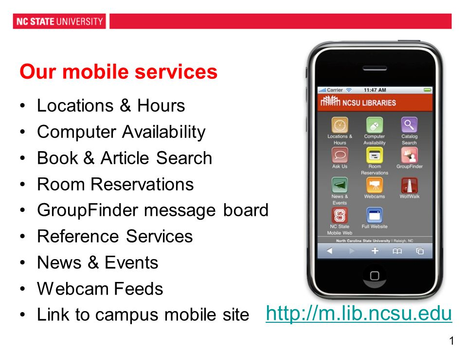 Our mobile services Locations & Hours Computer Availability Book & Article Search Room Reservations GroupFinder message board Reference Services News & Events Webcam Feeds Link to campus mobile site http://m.lib.ncsu.edu12