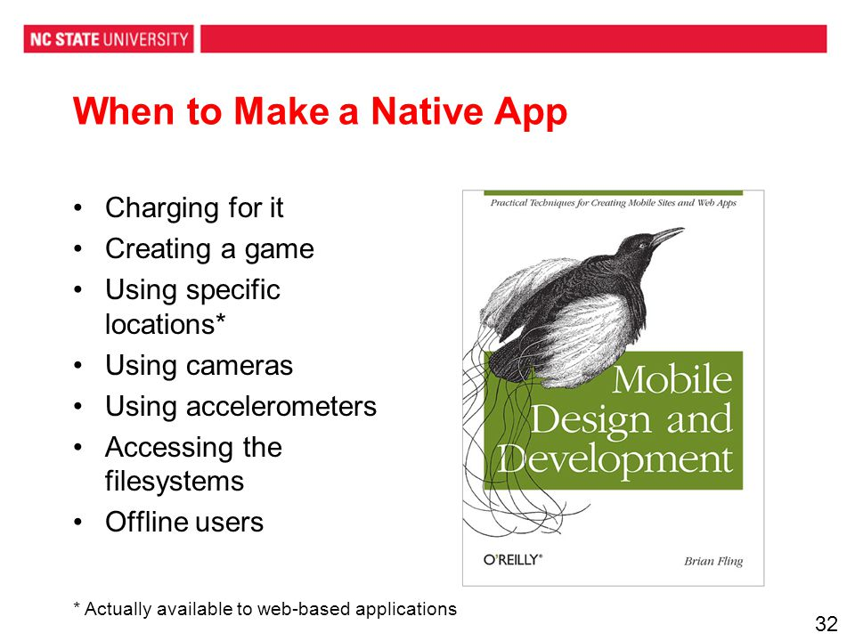 When to Make a Native App Charging for it Creating a game Using specific locations* Using cameras Using accelerometers Accessing the filesystems Offline users * Actually available to web-based applications 32