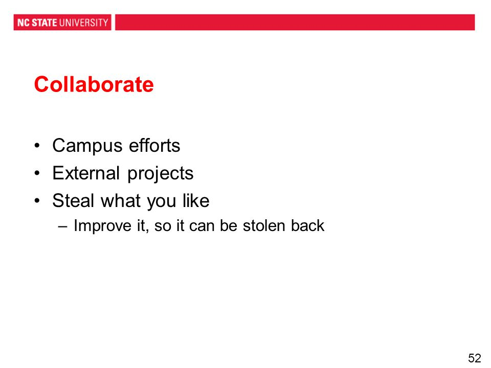 Collaborate Campus efforts External projects Steal what you like –Improve it, so it can be stolen back 52