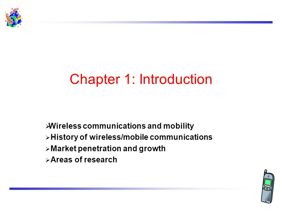 Chapter 1: Introduction Wireless communications and mobility History of wireless/mobile communications Market penetration and growth Areas of research