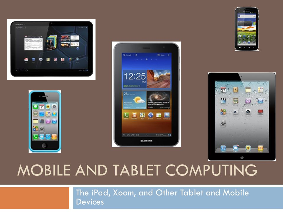 Mobile Device vs Tablet Mobile device (also known as handheld) Small handheld computing device Screen display with touch input Miniature keyboard Less than two pounds Smart phones and PDAs Tablet computers – Complete mobile computer – Larger than a mobile phone or PDA – Virtual keyboard