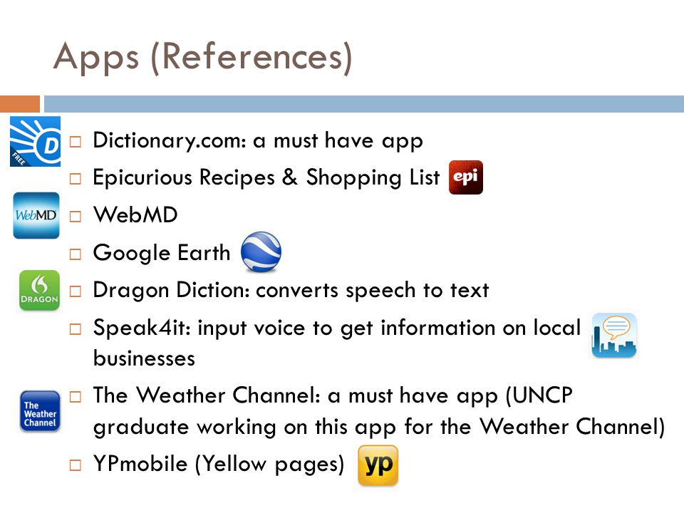 Apps (References) Dictionary.com: a must have app Epicurious Recipes & Shopping List WebMD Google Earth Dragon Diction: converts speech to text Speak4it: input voice to get information on local businesses The Weather Channel: a must have app (UNCP graduate working on this app for the Weather Channel) YPmobile (Yellow pages)