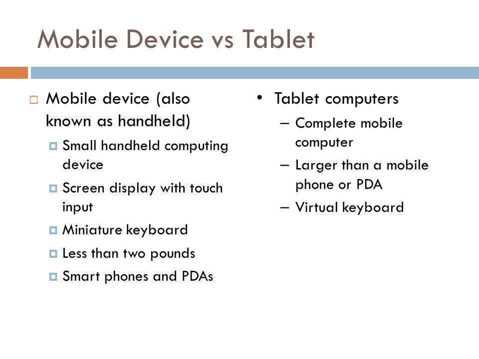 Mobile Device vs Tablet Mobile device (also known as handheld) Small handheld computing device Screen display with touch input Miniature keyboard Less