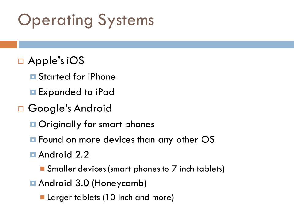 Operating Systems Apples iOS Started for iPhone Expanded to iPad Googles Android Originally for smart phones Found on more devices than any other OS Android 2.2 Smaller devices (smart phones to 7 inch tablets) Android 3.0 (Honeycomb) Larger tablets (10 inch and more)