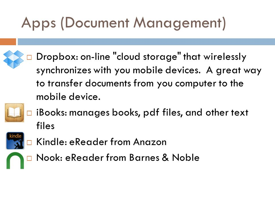 Apps (Document Management) Dropbox: on-line cloud storage that wirelessly synchronizes with you mobile devices.