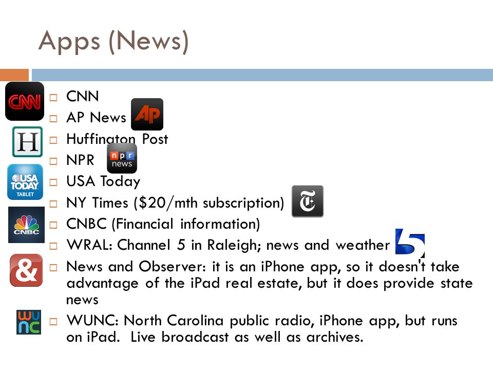 Apps (News) CNN AP News Huffington Post NPR USA Today NY Times ($20/mth subscription) CNBC (Financial information) WRAL: Channel 5 in Raleigh; news and weather News and Observer: it is an iPhone app, so it doesn t take advantage of the iPad real estate, but it does provide state news WUNC: North Carolina public radio, iPhone app, but runs on iPad.