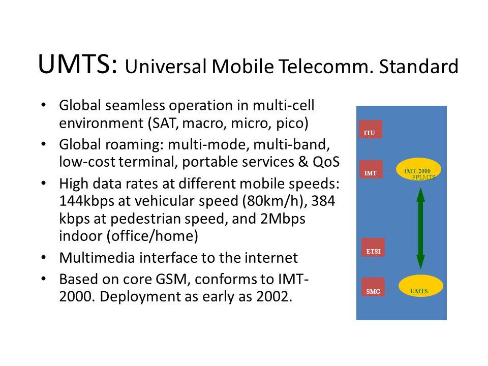 UMTS: Universal Mobile Telecomm. Standard Global seamless operation in multi-cell environment (SAT, macro, micro, pico) Global roaming: multi-mode, mu