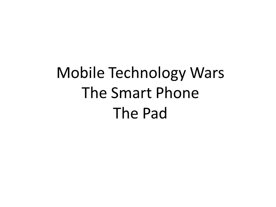 Mobile Technology Wars The Smart Phone The Pad