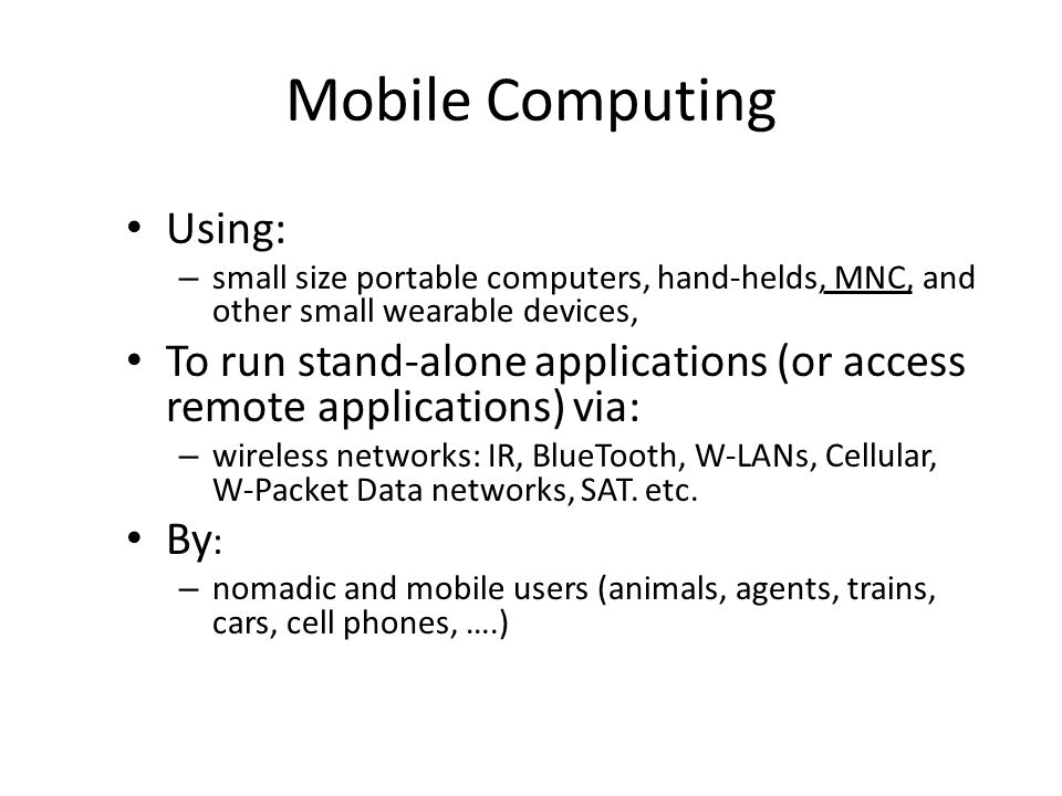 Mobile Computing Using: – small size portable computers, hand-helds, MNC, and other small wearable devices, To run stand-alone applications (or access