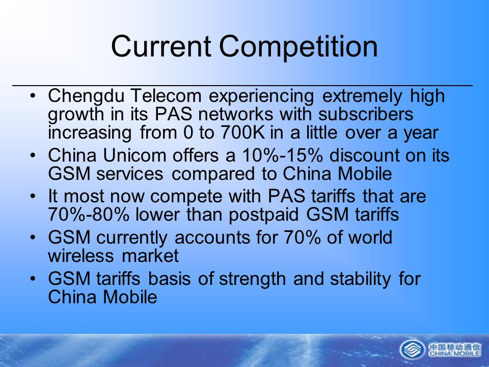 Current Competition Chengdu Telecom experiencing extremely high growth in its PAS networks with subscribers increasing from 0 to 700K in a little over a year China Unicom offers a 10%-15% discount on its GSM services compared to China Mobile It most now compete with PAS tariffs that are 70%-80% lower than postpaid GSM tariffs GSM currently accounts for 70% of world wireless market GSM tariffs basis of strength and stability for China Mobile