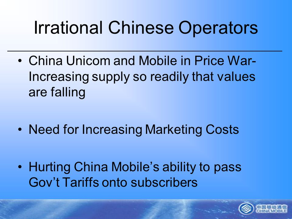 Irrational Chinese Operators China Unicom and Mobile in Price War- Increasing supply so readily that values are falling Need for Increasing Marketing Costs Hurting China Mobiles ability to pass Govt Tariffs onto subscribers