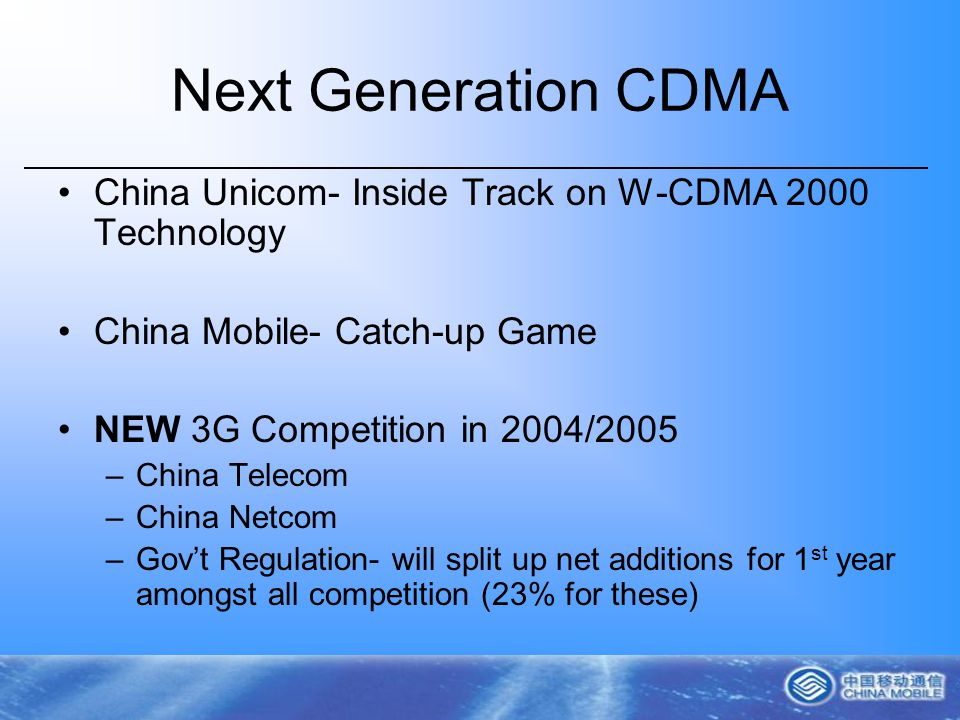 Next Generation CDMA China Unicom- Inside Track on W-CDMA 2000 Technology China Mobile- Catch-up Game NEW 3G Competition in 2004/2005 –China Telecom –China Netcom –Govt Regulation- will split up net additions for 1 st year amongst all competition (23% for these)