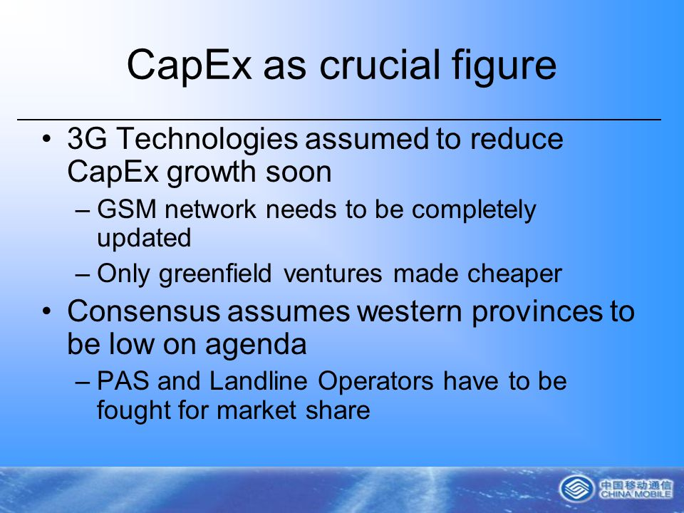 CapEx as crucial figure 3G Technologies assumed to reduce CapEx growth soon –GSM network needs to be completely updated –Only greenfield ventures made cheaper Consensus assumes western provinces to be low on agenda –PAS and Landline Operators have to be fought for market share
