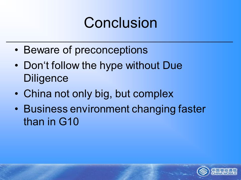 Conclusion Beware of preconceptions Dont follow the hype without Due Diligence China not only big, but complex Business environment changing faster than in G10