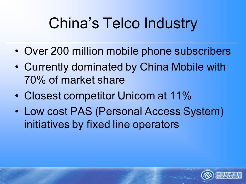 Chinas Telco Industry Over 200 million mobile phone subscribers Currently dominated by China Mobile with 70% of market share Closest competitor Unicom at 11% Low cost PAS (Personal Access System) initiatives by fixed line operators