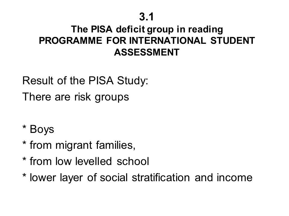 3.1 The PISA deficit group in reading PROGRAMME FOR INTERNATIONAL STUDENT ASSESSMENT Result of the PISA Study: There are risk groups * Boys * from migrant families, * from low levelled school * lower layer of social stratification and income