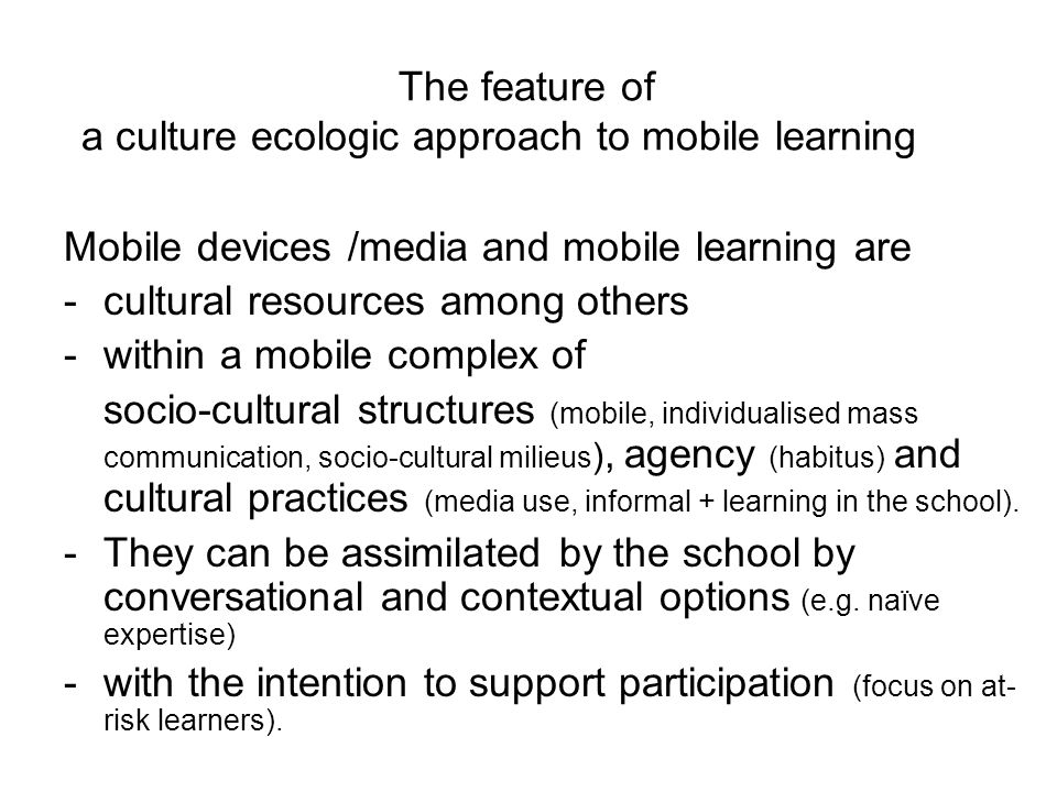 The feature of a culture ecologic approach to mobile learning Mobile devices /media and mobile learning are -cultural resources among others -within a