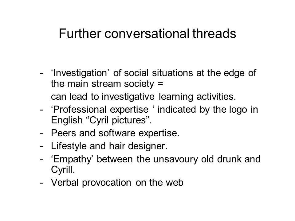Further conversational threads -Investigation of social situations at the edge of the main stream society = can lead to investigative learning activit