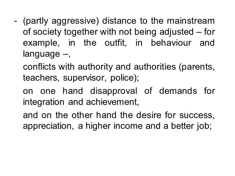 -(partly aggressive) distance to the mainstream of society together with not being adjusted – for example, in the outfit, in behaviour and language –, conflicts with authority and authorities (parents, teachers, supervisor, police); on one hand disapproval of demands for integration and achievement, and on the other hand the desire for success, appreciation, a higher income and a better job;