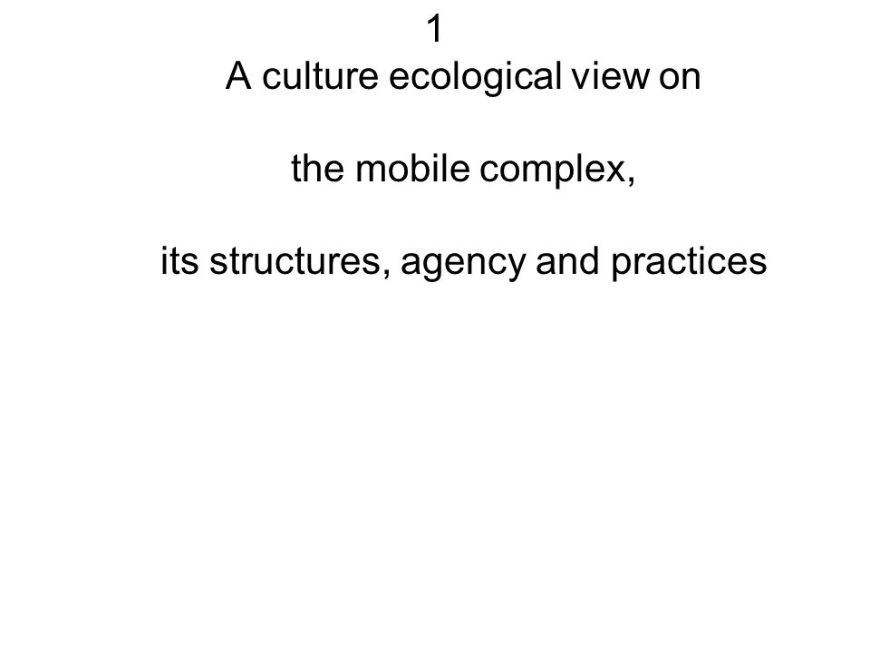1 A culture ecological view on the mobile complex, its structures, agency and practices