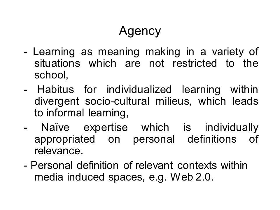 Agency - Learning as meaning making in a variety of situations which are not restricted to the school, - Habitus for individualized learning within divergent socio-cultural milieus, which leads to informal learning, - Naïve expertise which is individually appropriated on personal definitions of relevance.