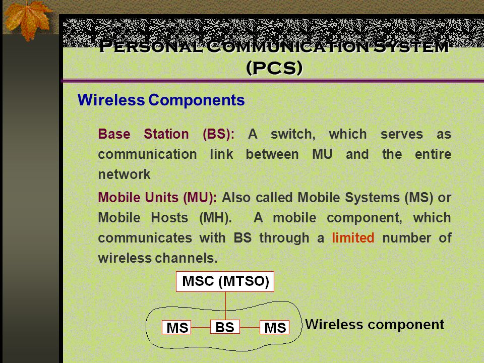 Personal Communication System (PCS) Wireless Components Base Station (BS): A switch, which serves as communication link between MU and the entire netw