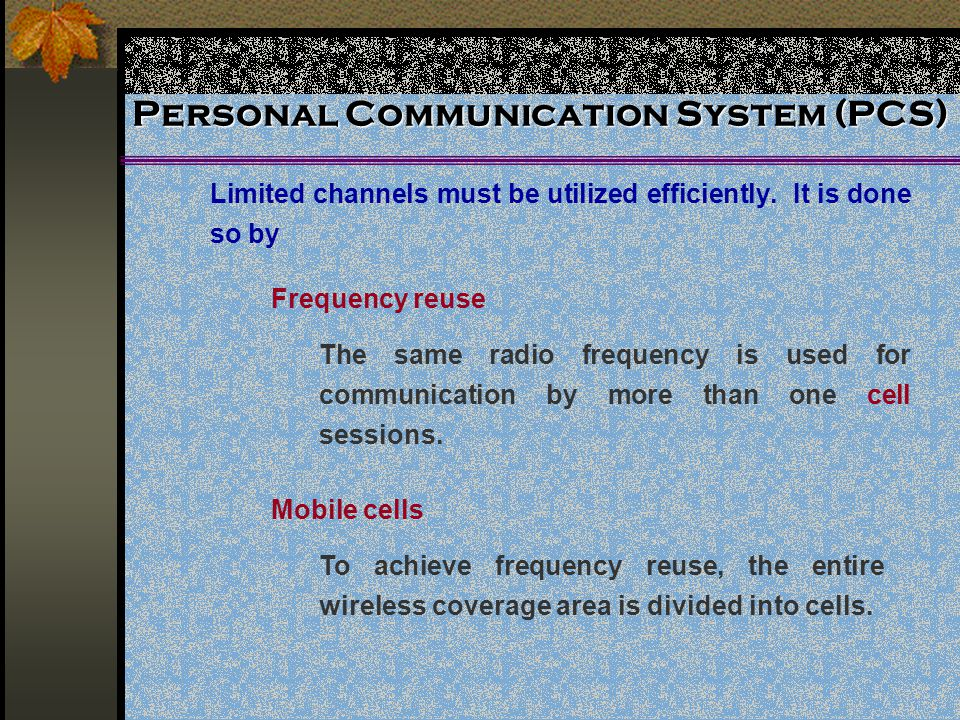 Personal Communication System (PCS) Limited channels must be utilized efficiently. It is done so by Frequency reuse The same radio frequency is used f