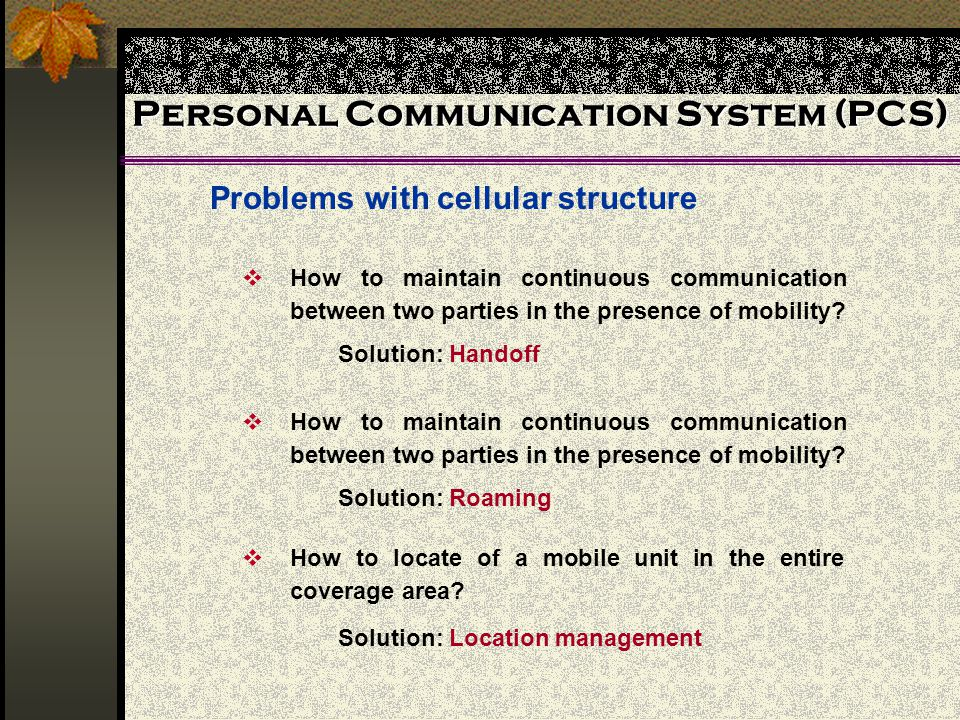Personal Communication System (PCS) Problems with cellular structure How to locate of a mobile unit in the entire coverage area? Solution: Location ma