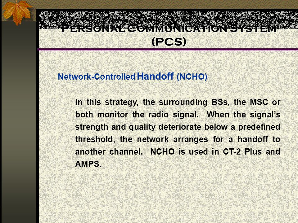 Personal Communication System (PCS) Network-Controlled Handoff (NCHO) In this strategy, the surrounding BSs, the MSC or both monitor the radio signal.