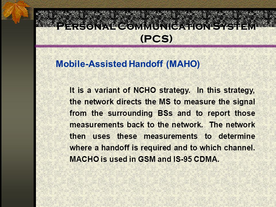Personal Communication System (PCS) Mobile-Assisted Handoff (MAHO) It is a variant of NCHO strategy. In this strategy, the network directs the MS to m