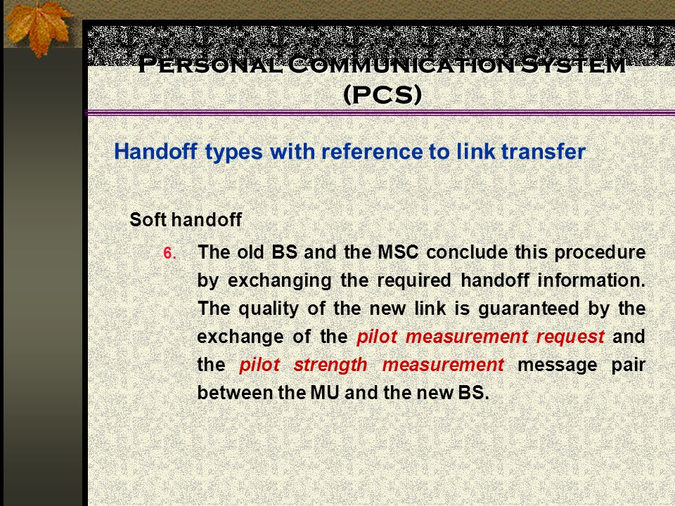 Personal Communication System (PCS) Handoff types with reference to link transfer Soft handoff 6. The old BS and the MSC conclude this procedure by ex