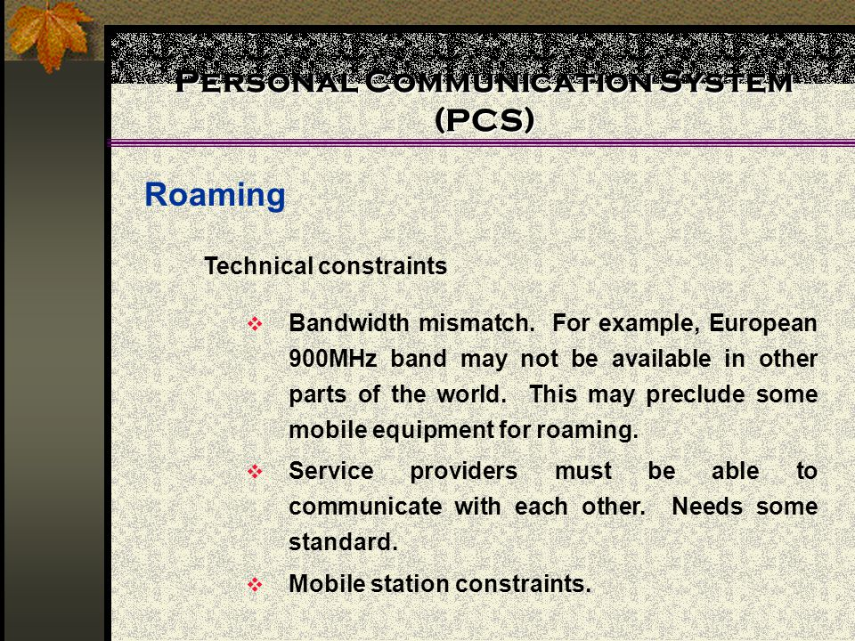 Personal Communication System (PCS) Roaming Technical constraints Bandwidth mismatch. For example, European 900MHz band may not be available in other