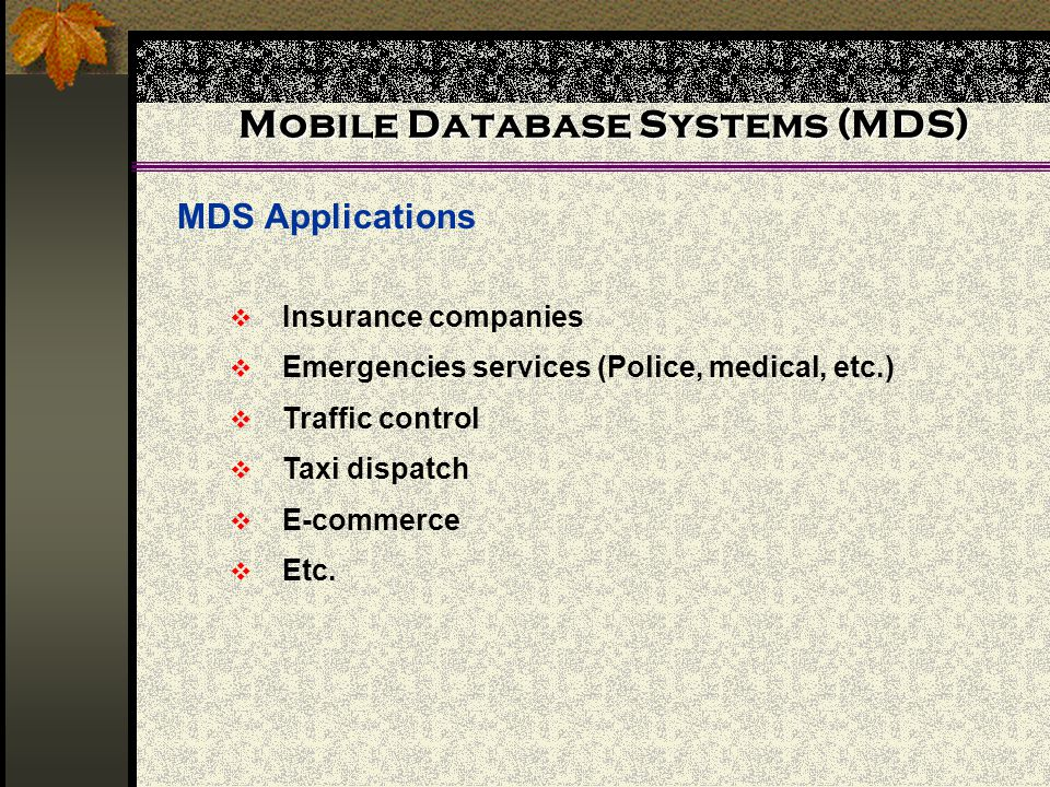 Mobile Database Systems (MDS) MDS Applications Insurance companies Emergencies services (Police, medical, etc.) Traffic control Taxi dispatch E-commer