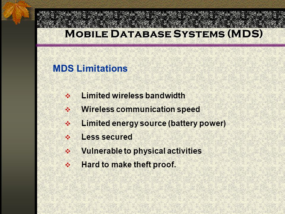 Mobile Database Systems (MDS) MDS Limitations Limited wireless bandwidth Wireless communication speed Limited energy source (battery power) Less secur