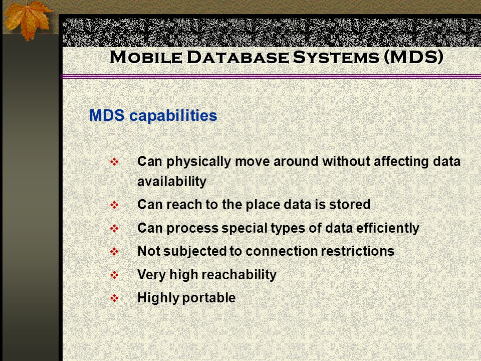 Mobile Database Systems (MDS) MDS capabilities Can physically move around without affecting data availability Can reach to the place data is stored Ca