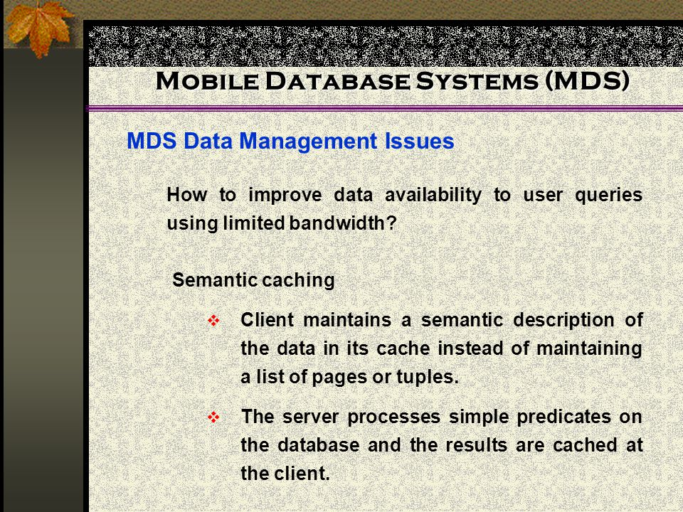 Mobile Database Systems (MDS) MDS Data Management Issues How to improve data availability to user queries using limited bandwidth? Semantic caching Cl