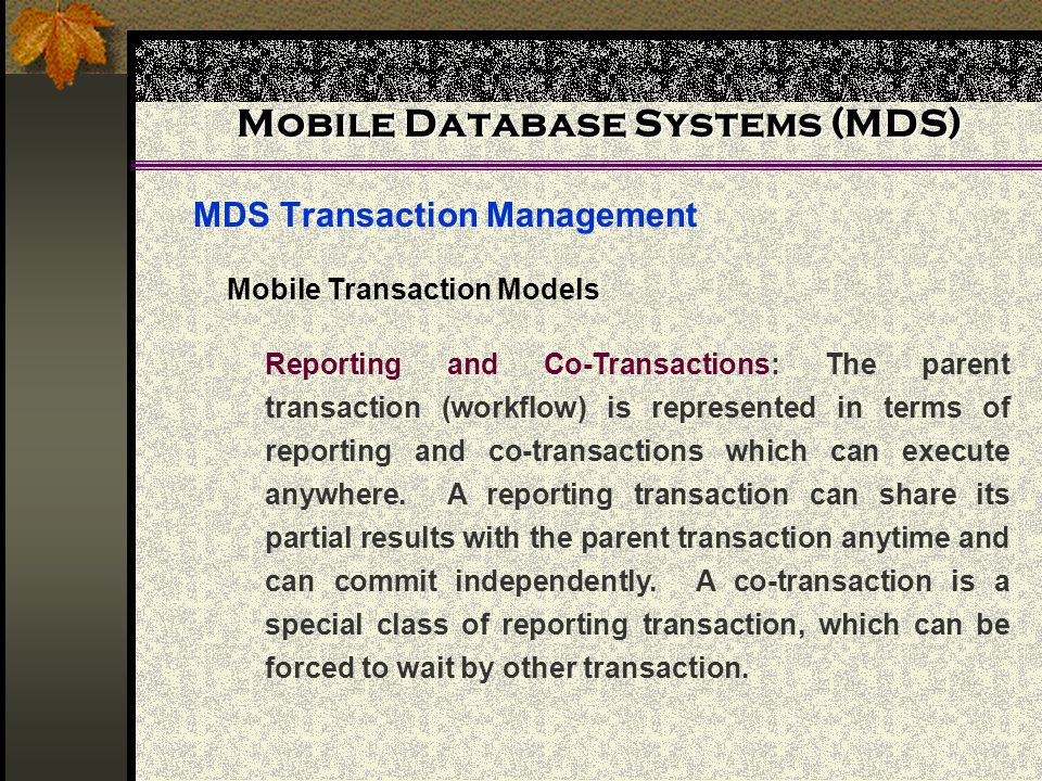 Mobile Database Systems (MDS) MDS Transaction Management Mobile Transaction Models Reporting and Co-Transactions: The parent transaction (workflow) is